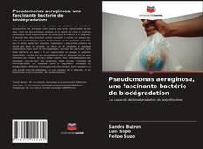 Bookcover of Pseudomonas aeruginosa, une fascinante bactérie de biodégradation