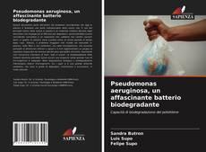 Bookcover of Pseudomonas aeruginosa, un affascinante batterio biodegradante