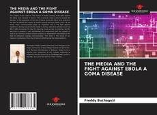 Bookcover of THE MEDIA AND THE FIGHT AGAINST EBOLA A GOMA DISEASE