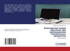 Bookcover of Электронная среда обучения при преподавании специальных предметов