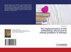 Bookcover of The implementation of VAT withholding refund and its related problems in Ethiopia