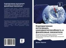 Bookcover of Корпоративная интеграция, конкурентоспособность и финансовые показатели
