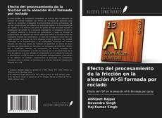 Capa do livro de Efecto del procesamiento de la fricción en la aleación Al-Si formada por rociado