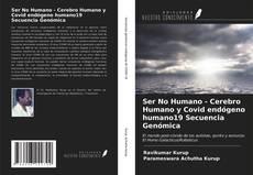 Bookcover of Ser No Humano - Cerebro Humano y Covid endógeno humano19 Secuencia Genómica