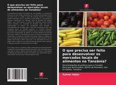O que precisa ser feito para desenvolver os mercados locais de alimentos na Tanzânia?的封面