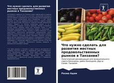 Bookcover of Что нужно сделать для развития местных продовольственных рынков в Танзании?