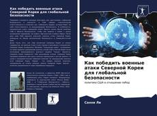 Bookcover of Как победить военные атаки Северной Кореи для глобальной безопасности