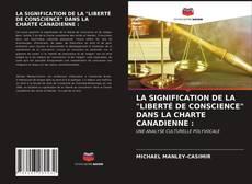 """Couverture de LA SIGNIFICATION DE LA """"LIBERTÉ DE CONSCIENCE"""" DANS LA CHARTE CANADIENNE :"""