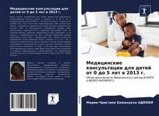 Bookcover of Медицинские консультации для детей от 0 до 5 лет в 2013 г.