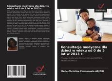 Bookcover of Konsultacje medyczne dla dzieci w wieku od 0 do 5 lat w 2013 r.