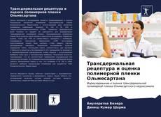 Обложка Трансдермальная рецептура и оценка полимерной пленки Ольмесартана