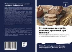 Bookcover of От пшеницы до хлеба, влияние дрожжей при выпечке