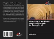 Copertina di Disegni architettonici e micro-architettonici tardo medievali