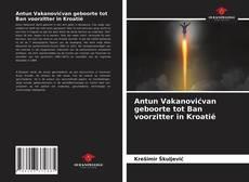 Bookcover of Antun Vakanovićvan geboorte tot Ban voorzitter in Kroatië