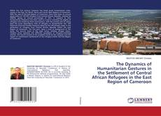 Couverture de The Dynamics of Humanitarian Gestures in the Settlement of Central African Refugees in the East Region of Cameroon
