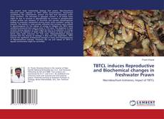 Bookcover of TBTCL induces Reproductive and Biochemical changes in freshwater Prawn