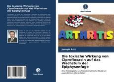 Bookcover of Die toxische Wirkung von Ciprofloxacin auf das Wachstum der Epiphysenfuge