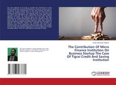 Bookcover of The Contribution Of Micro Finance Institution On Business Startup The Case Of Tigrai Credit And Saving Institution