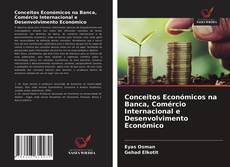 Borítókép a  Conceitos Económicos na Banca, Comércio Internacional e Desenvolvimento Económico - hoz