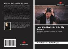 Bookcover of How the Heck Do I Do My Thesis