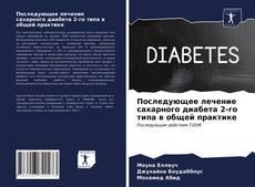 Bookcover of Последующее лечение сахарного диабета 2-го типа в общей практике