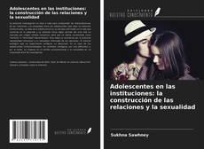 Bookcover of Adolescentes en las instituciones: la construcción de las relaciones y la sexualidad
