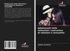 Bookcover of Adolescenti nelle istituzioni: costruzioni di relazioni e sessualità
