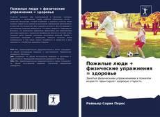 Bookcover of Пожилые люди + физические упражнения = здоровье