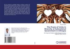 Bookcover of The Praxis of Unity in Diversity at Subnational Government in Ethiopia