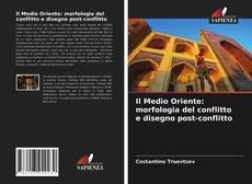 Bookcover of Il Medio Oriente: morfologia del conflitto e disegno post-conflitto