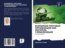 Capa do livro de ВСЕМИРНАЯ ТОРГОВАЯ ОРГАНИЗАЦИЯ КАК НОСИТЕЛЬ ГЛОБАЛИЗАЦИИ