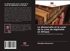 Couverture de La démocratie et le cycle de la crise de légitimité en Afrique