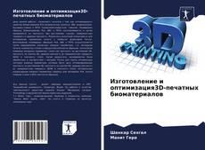 Bookcover of Изготовление и оптимизация3D-печатных биоматериалов
