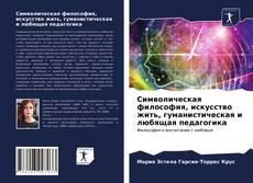 Bookcover of Символическая философия, искусство жить, гуманистическая и любящая педагогика