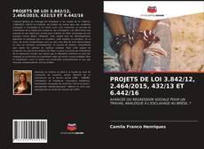 Bookcover of PROJETS DE LOI 3.842/12, 2.464/2015, 432/13 ET 6.442/16