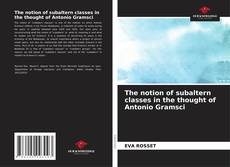 Buchcover von The notion of subaltern classes in the thought of Antonio Gramsci
